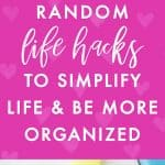 15 Random Life Hacks to Simplify Life and Be More Organized